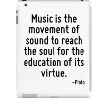 Music is the movement of sound to reach the soul for the education of its virtue. iPad Case/Skin