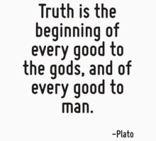 Truth is the beginning of every good to the gods, and of every good to man. by Quotr