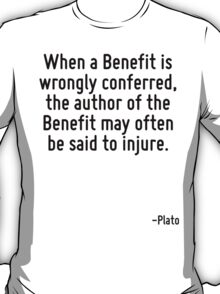 When a Benefit is wrongly conferred, the author of the Benefit may often be said to injure. T-Shirt