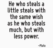 He who steals a little steals with the same wish as he who steals much, but with less power. by Quotr
