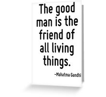 The good man is the friend of all living things. Greeting Card