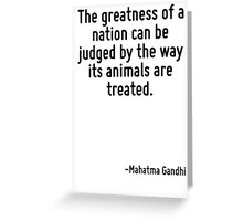 The greatness of a nation can be judged by the way its animals are treated. Greeting Card