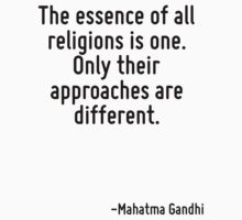 The essence of all religions is one. Only their approaches are different. by Quotr