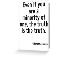Even if you are a minority of one, the truth is the truth. Greeting Card