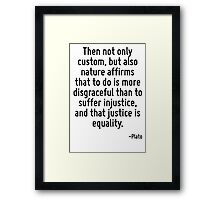Then not only custom, but also nature affirms that to do is more disgraceful than to suffer injustice, and that justice is equality. Framed Print