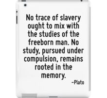 No trace of slavery ought to mix with the studies of the freeborn man. No study, pursued under compulsion, remains rooted in the memory. iPad Case/Skin