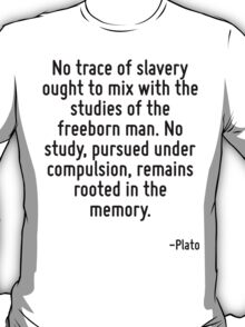 No trace of slavery ought to mix with the studies of the freeborn man. No study, pursued under compulsion, remains rooted in the memory. T-Shirt