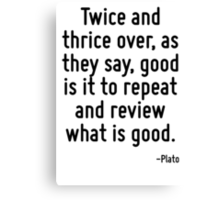 Twice and thrice over, as they say, good is it to repeat and review what is good. Canvas Print
