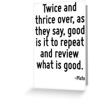 Twice and thrice over, as they say, good is it to repeat and review what is good. Greeting Card