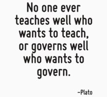 No one ever teaches well who wants to teach, or governs well who wants to govern. by Quotr