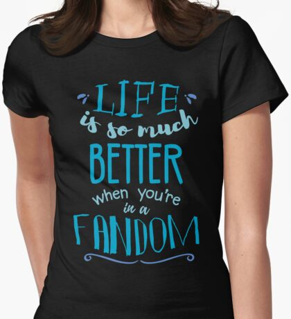 Life is so much better when you're in a fandom Womens Fitted T-Shirt
