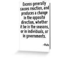 Excess generally causes reaction, and produces a change in the opposite direction, whether it be in the seasons, or in individuals, or in governments. Greeting Card