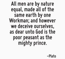 All men are by nature equal, made all of the same earth by one Workman; and however we deceive ourselves, as dear unto God is the poor peasant as the mighty prince. T-Shirt