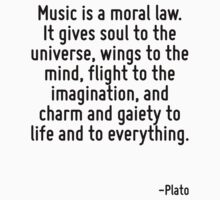 Music is a moral law. It gives soul to the universe, wings to the mind, flight to the imagination, and charm and gaiety to life and to everything. by Quotr