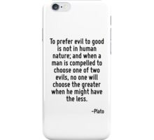 To prefer evil to good is not in human nature; and when a man is compelled to choose one of two evils, no one will choose the greater when he might have the less. iPhone Case/Skin