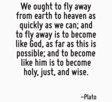 We ought to fly away from earth to heaven as quickly as we can; and to fly away is to become like God, as far as this is possible; and to become like him is to become holy, just, and wise. by Quotr