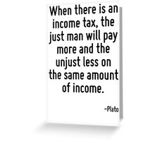 When there is an income tax, the just man will pay more and the unjust less on the same amount of income. Greeting Card