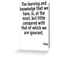 The learning and knowledge that we have, is, at the most, but little compared with that of which we are ignorant. Greeting Card