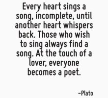 Every heart sings a song, incomplete, until another heart whispers back. Those who wish to sing always find a song. At the touch of a lover, everyone becomes a poet. by Quotr