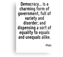 Democracy... is a charming form of government, full of variety and disorder; and dispensing a sort of equality to equals and unequals alike. Metal Print