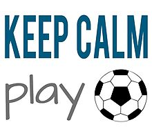 Keep Calm Play Soccer by raineOn