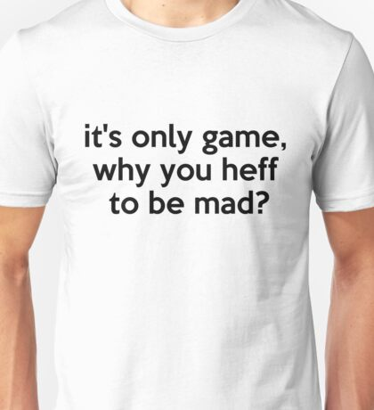 it's only game, why you heff to be mad? Unisex T-Shirt