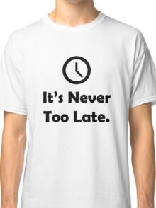 It's Never Too Late. Classic T-Shirt