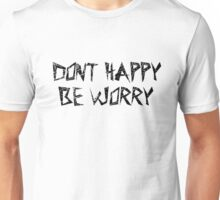 Dont Worry Be Happy Sarcastic Funny Joke T-Shirts Unisex T-Shirt