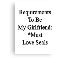 Requirements To Be My Girlfriend: *Must Love Seals  Canvas Print