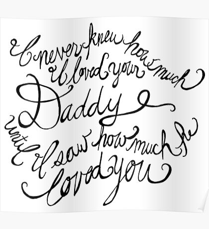 I never knew how much I loved your Daddy until I saw how much he loved you Poster
