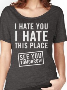 I hate you. I hate this place. See you tomorrow Women's Relaxed Fit T-Shirt