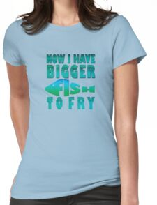 I Have BIGGER Fish to Fry Womens Fitted T-Shirt