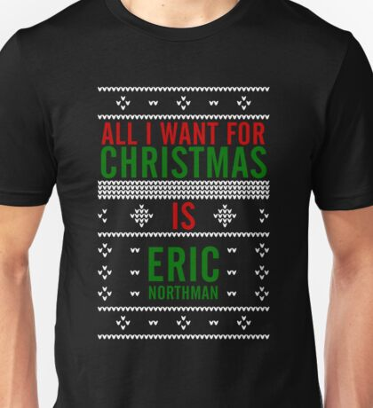 All I want for Christmas is Eric Northman Unisex T-Shirt