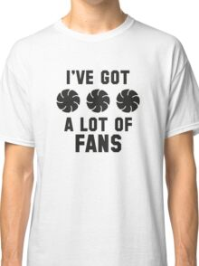 I've Got A Lot Of Fans Classic T-Shirt