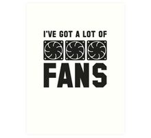 I've Got A Lot Of Fans Art Print