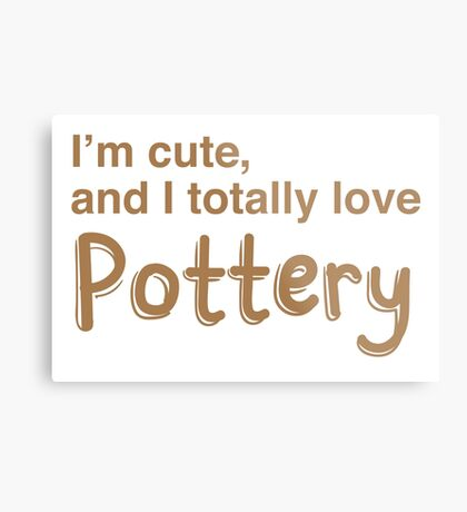 I'm cute and I totally love pottery Metal Print