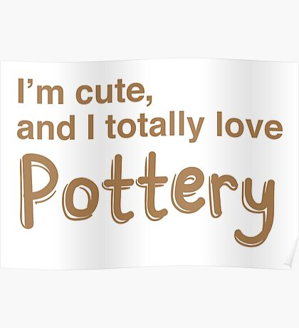 I'm cute and I totally love pottery Poster
