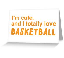 I'm cute, and I totally love BASKETBALL Greeting Card