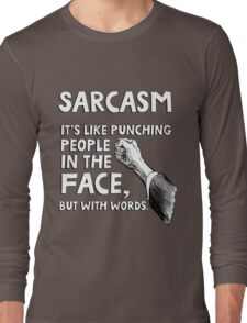 Sarcasm. It's like punching people in the face, but with words. Long Sleeve T-Shirt