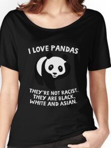 I love pandas. They are not racist. They're black, white and Asian. Women's Relaxed Fit T-Shirt