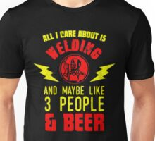 All I care about is welding and maybe like 3 people & beer - T-shirts & Hoodies Unisex T-Shirt