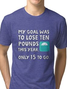 My goal was to lose 10 pound this year. Only 15 to go. Tri-blend T-Shirt