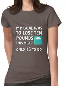 My goal was to lose 10 pound this year. Only 15 to go. Womens Fitted T-Shirt