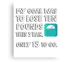 My goal was to lose 10 pound this year. Only 15 to go. Canvas Print