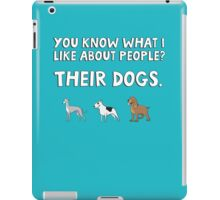 You know what I like about people? Their dogs. iPad Case/Skin
