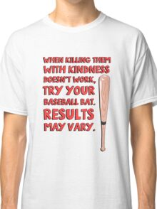 When killing them with kindness doesn't work, try your baseball bat. Results may vary. Classic T-Shirt
