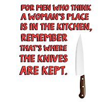 For men who think a woman's place is in the kitchen, remember that's where the knives are kept. Photographic Print