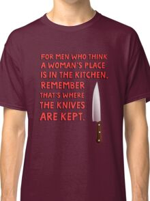 For men who think a woman's place is in the kitchen, remember that's where the knives are kept. Classic T-Shirt