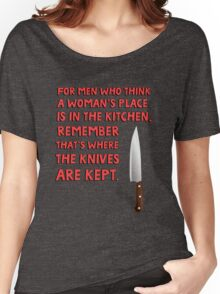 For men who think a woman's place is in the kitchen, remember that's where the knives are kept. Women's Relaxed Fit T-Shirt