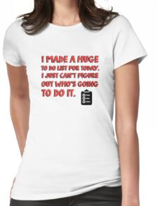 I made a huge to do list for today. I just can't figure out who's going to do it. Womens Fitted T-Shirt